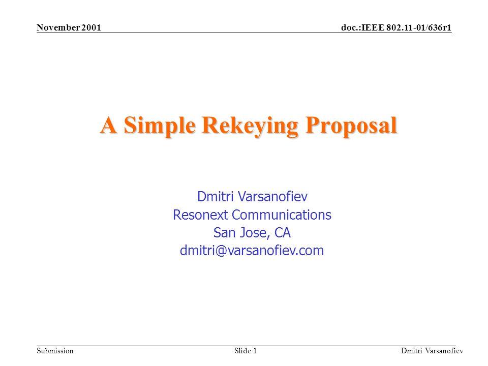 doc.:IEEE 802.11-01/636r1 Submission November 2001 Dmitri Varsanofiev Slide 1 A Simple Rekeying Proposal Dmitri Varsanofiev Resonext Communications San Jose, CA dmitri@varsanofiev.com