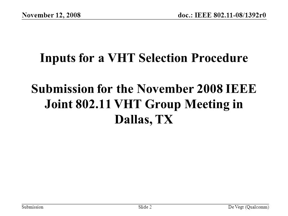 doc.: IEEE /1392r0 Submission November 12, 2008 De Vegt (Qualcomm)Slide 2 Inputs for a VHT Selection Procedure Submission for the November 2008 IEEE Joint VHT Group Meeting in Dallas, TX