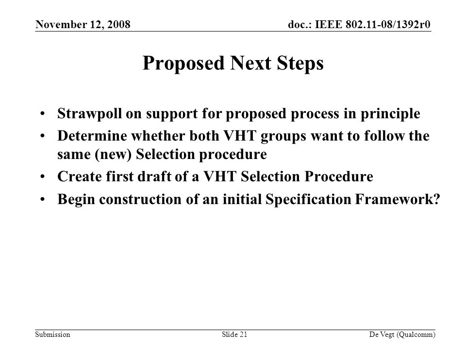 doc.: IEEE /1392r0 Submission November 12, 2008 De Vegt (Qualcomm)Slide 21 Proposed Next Steps Strawpoll on support for proposed process in principle Determine whether both VHT groups want to follow the same (new) Selection procedure Create first draft of a VHT Selection Procedure Begin construction of an initial Specification Framework