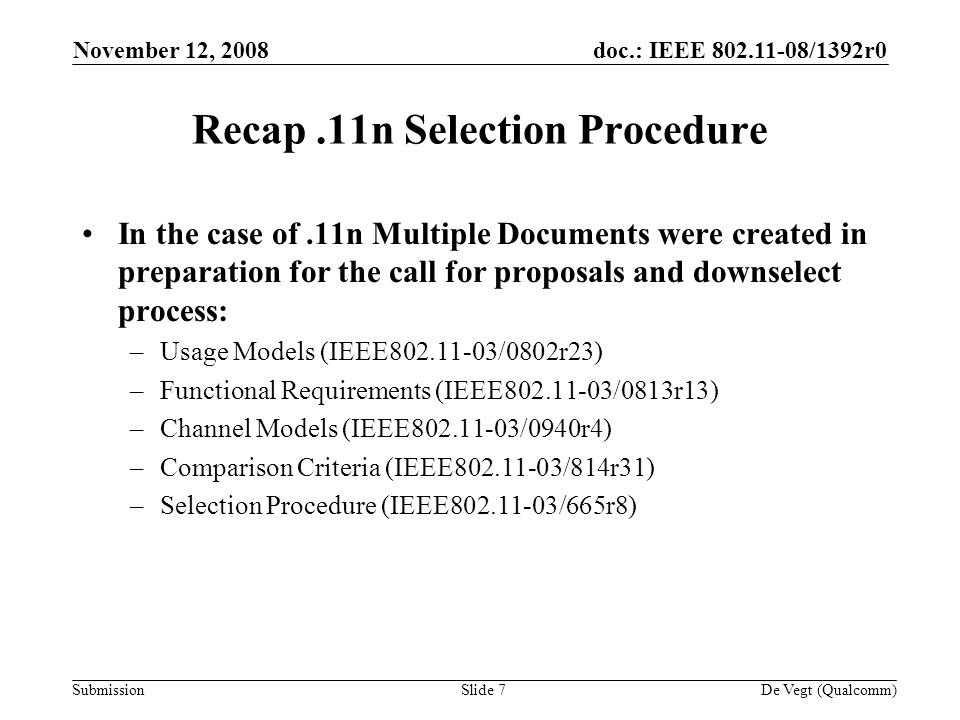 doc.: IEEE /1392r0 Submission November 12, 2008 De Vegt (Qualcomm)Slide 7 Recap.11n Selection Procedure In the case of.11n Multiple Documents were created in preparation for the call for proposals and downselect process: –Usage Models (IEEE /0802r23) –Functional Requirements (IEEE /0813r13) –Channel Models (IEEE /0940r4) –Comparison Criteria (IEEE /814r31) –Selection Procedure (IEEE /665r8)