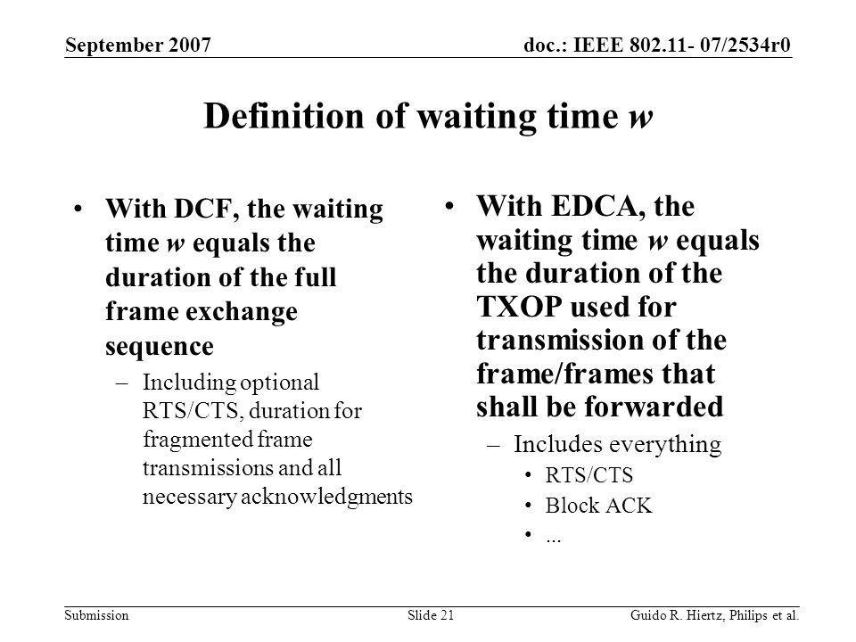 doc.: IEEE 802.11- 07/2534r0 Submission Definition of waiting time w With DCF, the waiting time w equals the duration of the full frame exchange sequence –Including optional RTS/CTS, duration for fragmented frame transmissions and all necessary acknowledgments With EDCA, the waiting time w equals the duration of the TXOP used for transmission of the frame/frames that shall be forwarded –Includes everything RTS/CTS Block ACK...