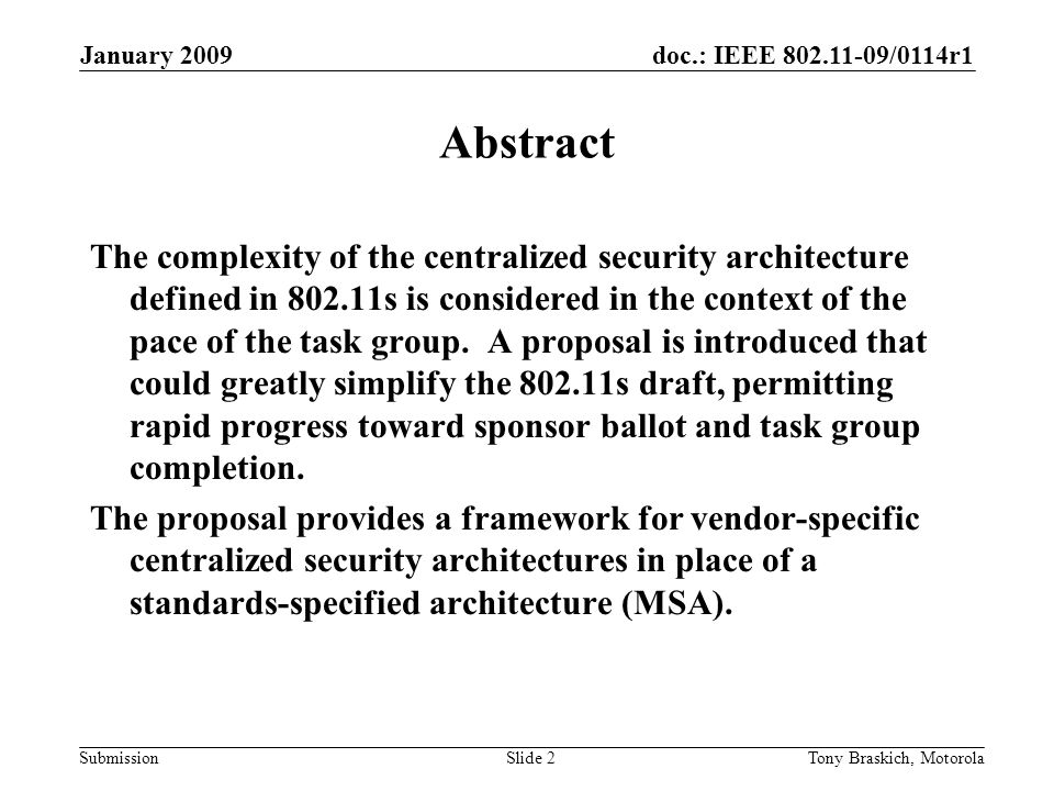 doc.: IEEE 802.11-09/0114r1 Submission January 2009 Tony Braskich, MotorolaSlide 2 Abstract The complexity of the centralized security architecture defined in 802.11s is considered in the context of the pace of the task group.