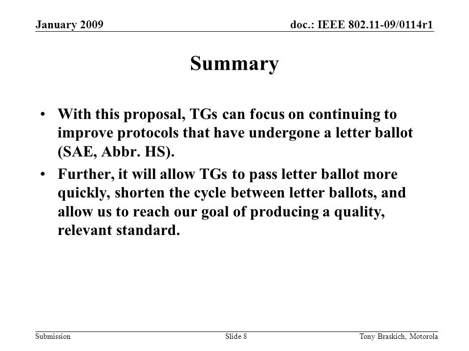 doc.: IEEE 802.11-09/0114r1 Submission January 2009 Tony Braskich, MotorolaSlide 8 Summary With this proposal, TGs can focus on continuing to improve protocols that have undergone a letter ballot (SAE, Abbr.