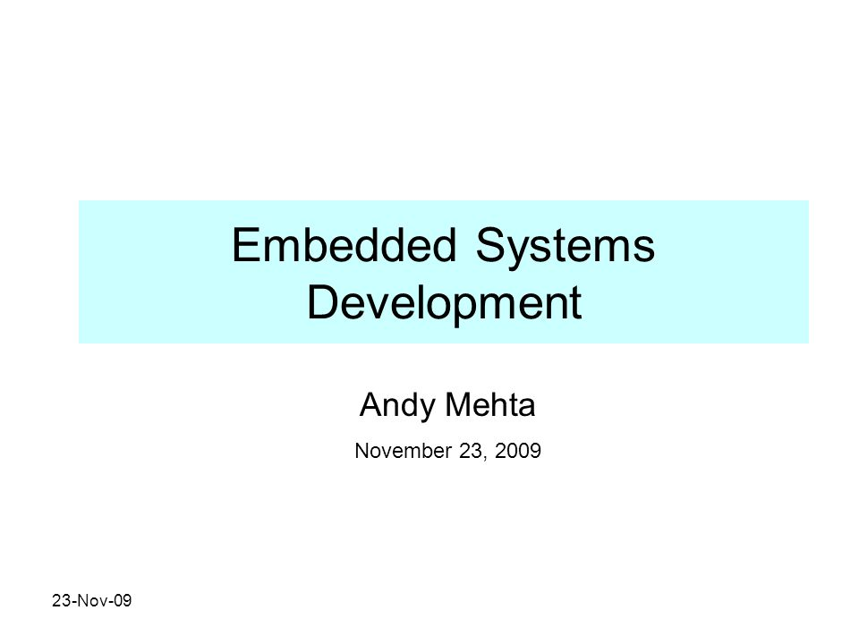23-Nov-09 Embedded Systems Development Andy Mehta November 23, 2009