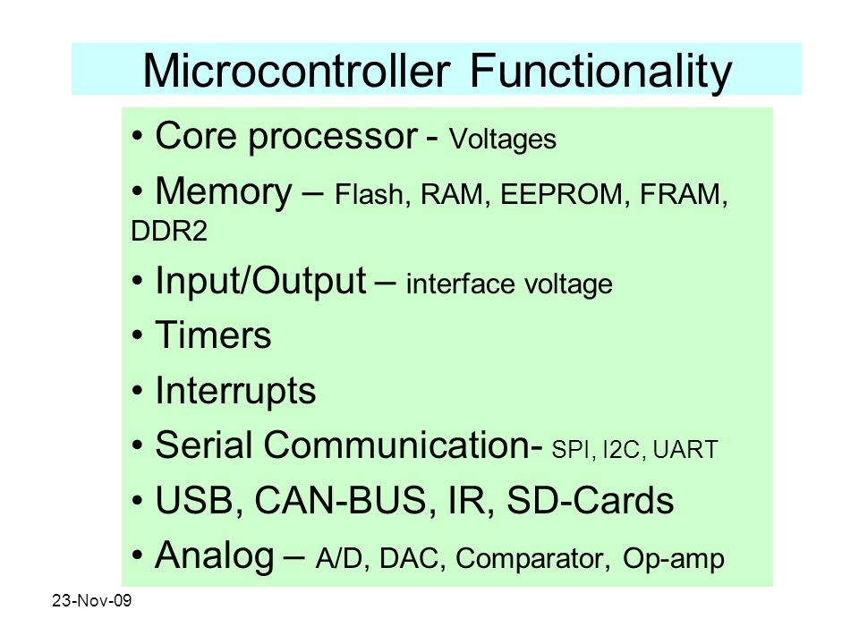 23-Nov-09 Microcontroller Functionality Core processor - Voltages Memory – Flash, RAM, EEPROM, FRAM, DDR2 Input/Output – interface voltage Timers Inte