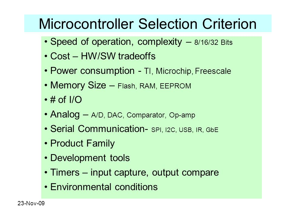 23-Nov-09 Microcontroller Selection Criterion Speed of operation, complexity – 8/16/32 Bits Cost – HW/SW tradeoffs Power consumption - TI, Microchip,