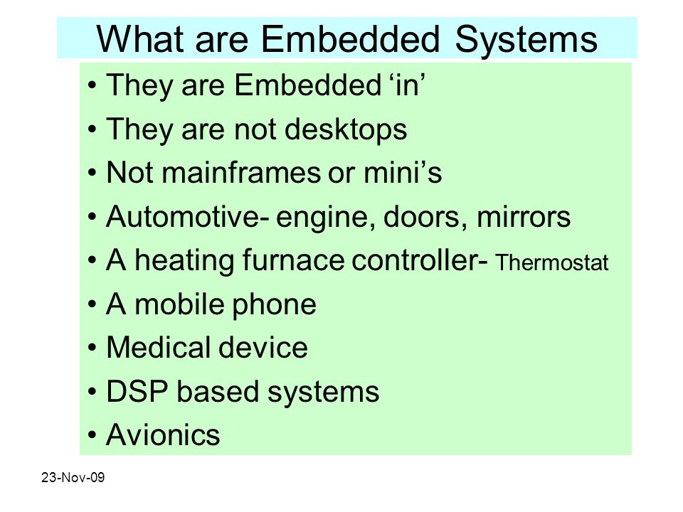 23-Nov-09 What are Embedded Systems They are Embedded in They are not desktops Not mainframes or minis Automotive- engine, doors, mirrors A heating fu