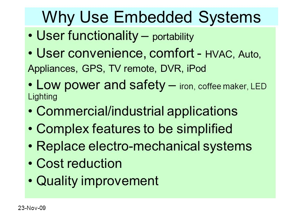 23-Nov-09 Why Use Embedded Systems User functionality – portability User convenience, comfort - HVAC, Auto, Appliances, GPS, TV remote, DVR, iPod Low