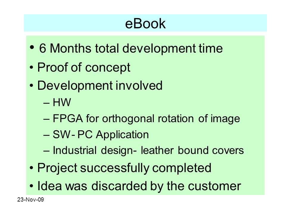 23-Nov-09 eBook 6 Months total development time Proof of concept Development involved – HW – FPGA for orthogonal rotation of image – SW- PC Applicatio