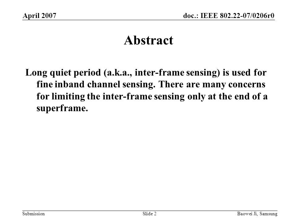 doc.: IEEE 802.22-07/0206r0 Submission April 2007 Baowei Ji, SamsungSlide 2 Abstract Long quiet period (a.k.a., inter-frame sensing) is used for fine inband channel sensing.