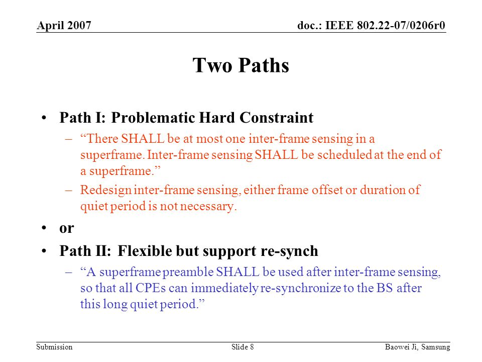 doc.: IEEE 802.22-07/0206r0 Submission April 2007 Baowei Ji, SamsungSlide 8 Two Paths Path I: Problematic Hard Constraint –There SHALL be at most one inter-frame sensing in a superframe.