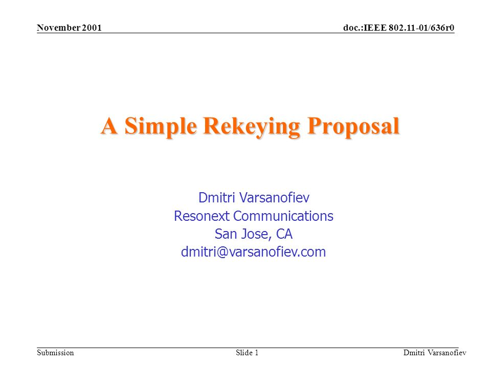 doc.:IEEE 802.11-01/636r0 Submission November 2001 Dmitri Varsanofiev Slide 1 A Simple Rekeying Proposal Dmitri Varsanofiev Resonext Communications San Jose, CA dmitri@varsanofiev.com