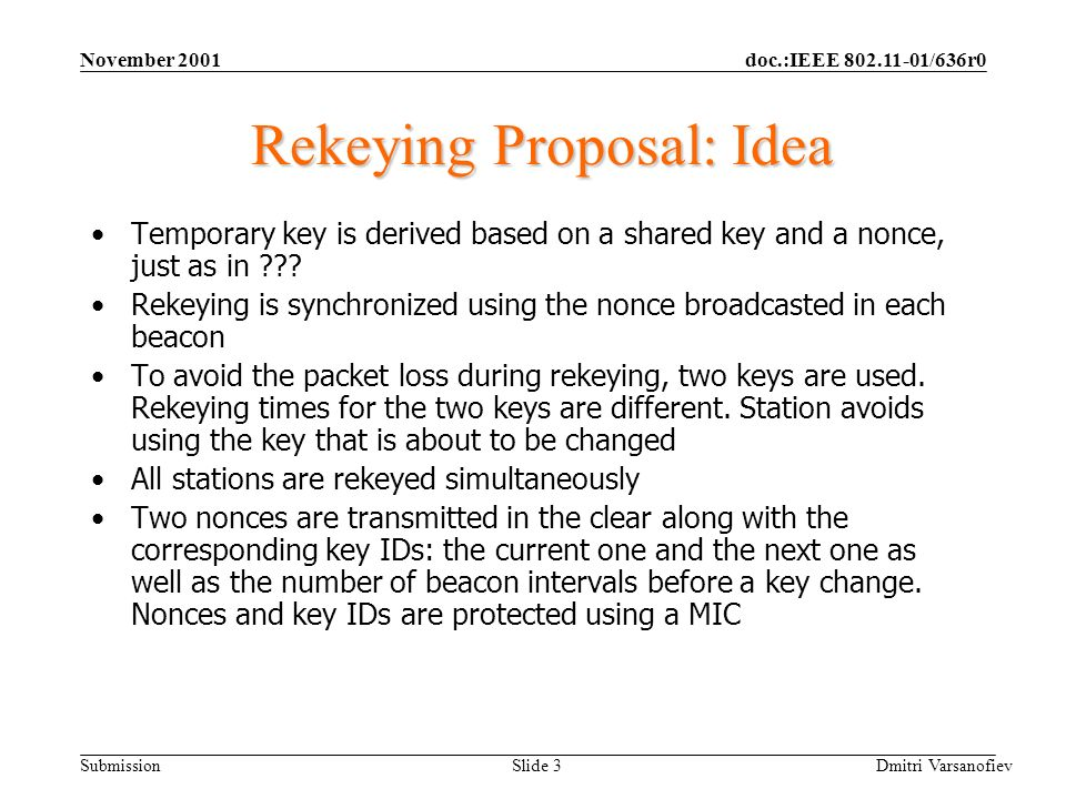 doc.:IEEE 802.11-01/636r0 Submission November 2001 Dmitri Varsanofiev Slide 3 Rekeying Proposal: Idea Temporary key is derived based on a shared key and a nonce, just as in .