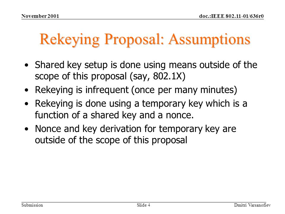 doc.:IEEE 802.11-01/636r0 Submission November 2001 Dmitri Varsanofiev Slide 4 Rekeying Proposal: Assumptions Shared key setup is done using means outside of the scope of this proposal (say, 802.1X) Rekeying is infrequent (once per many minutes) Rekeying is done using a temporary key which is a function of a shared key and a nonce.