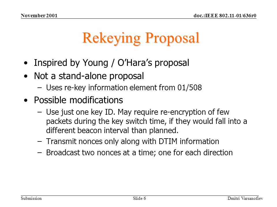 doc.:IEEE 802.11-01/636r0 Submission November 2001 Dmitri Varsanofiev Slide 6 Rekeying Proposal Inspired by Young / OHaras proposal Not a stand-alone proposal –Uses re-key information element from 01/508 Possible modifications –Use just one key ID.
