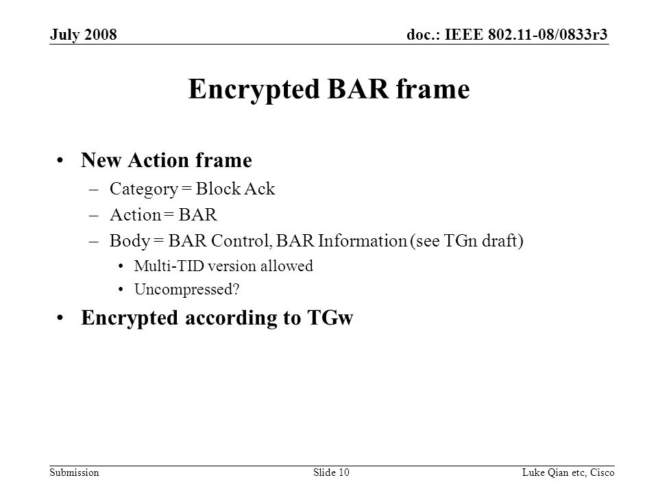 doc.: IEEE 802.11-08/0833r3 Submission July 2008 Luke Qian etc, CiscoSlide 10 Encrypted BAR frame New Action frame –Category = Block Ack –Action = BAR –Body = BAR Control, BAR Information (see TGn draft) Multi-TID version allowed Uncompressed.