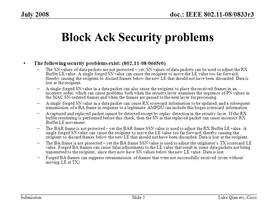 doc.: IEEE 802.11-08/0833r3 Submission July 2008 Luke Qian etc, CiscoSlide 3 Block Ack Security problems The following security problems exist: (802.11-08/0665r0) –The SN values of data packets are not protected – yet, SN values of data packets can be used to adjust the RX Buffer LE value.