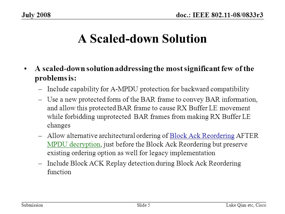 doc.: IEEE 802.11-08/0833r3 Submission July 2008 Luke Qian etc, CiscoSlide 5 A Scaled-down Solution A scaled-down solution addressing the most significant few of the problems is: –Include capability for A-MPDU protection for backward compatibility –Use a new protected form of the BAR frame to convey BAR information, and allow this protected BAR frame to cause RX Buffer LE movement while forbidding unprotected BAR frames from making RX Buffer LE changes –Allow alternative architectural ordering of Block Ack Reordering AFTER MPDU decryption, just before the Block Ack Reordering but preserve existing ordering option as well for legacy implementation –Include Block ACK Replay detection during Block Ack Reordering function