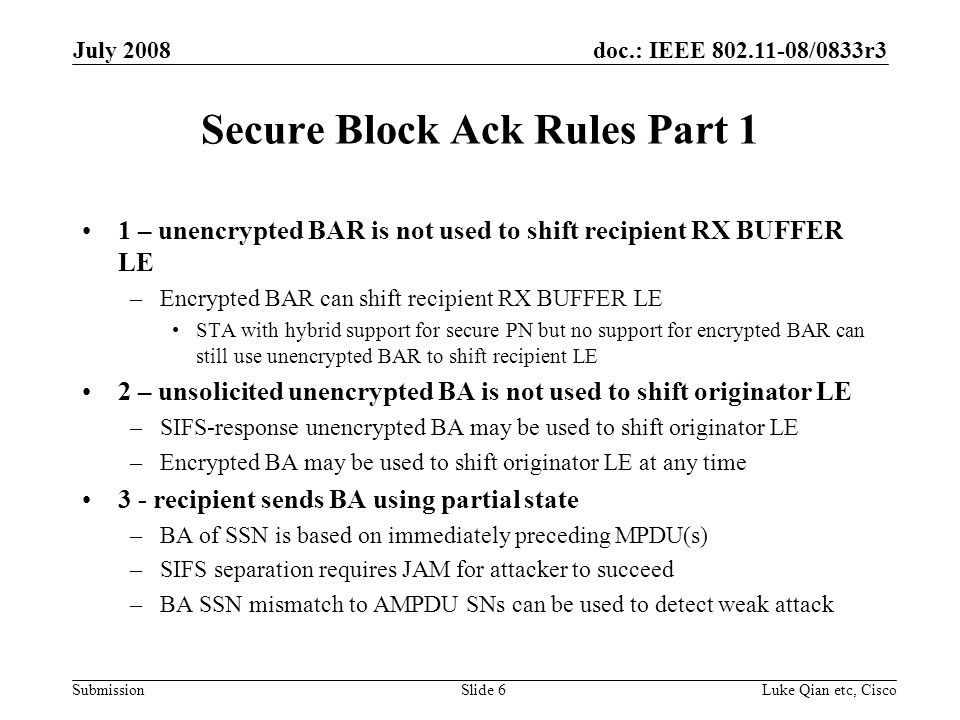 doc.: IEEE 802.11-08/0833r3 Submission July 2008 Luke Qian etc, CiscoSlide 6 Secure Block Ack Rules Part 1 1 – unencrypted BAR is not used to shift recipient RX BUFFER LE –Encrypted BAR can shift recipient RX BUFFER LE STA with hybrid support for secure PN but no support for encrypted BAR can still use unencrypted BAR to shift recipient LE 2 – unsolicited unencrypted BA is not used to shift originator LE –SIFS-response unencrypted BA may be used to shift originator LE –Encrypted BA may be used to shift originator LE at any time 3 - recipient sends BA using partial state –BA of SSN is based on immediately preceding MPDU(s) –SIFS separation requires JAM for attacker to succeed –BA SSN mismatch to AMPDU SNs can be used to detect weak attack