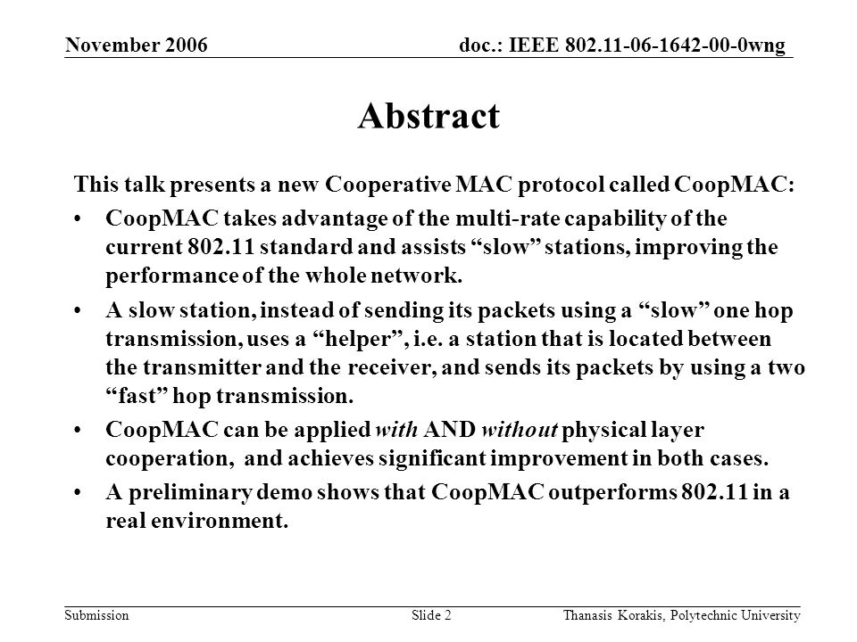 doc.: IEEE 802.11-06-1642-00-0wng Submission November 2006 Thanasis Korakis, Polytechnic UniversitySlide 2 Abstract This talk presents a new Cooperative MAC protocol called CoopMAC: CoopMAC takes advantage of the multi-rate capability of the current 802.11 standard and assists slow stations, improving the performance of the whole network.