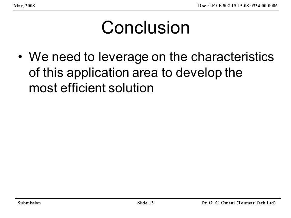 Doc.: IEEE 802.15-15-08-0334-00-0006 May, 2008 SubmissionSlide 13 Dr. O. C. Omeni (Toumaz Tech Ltd) Conclusion We need to leverage on the characterist