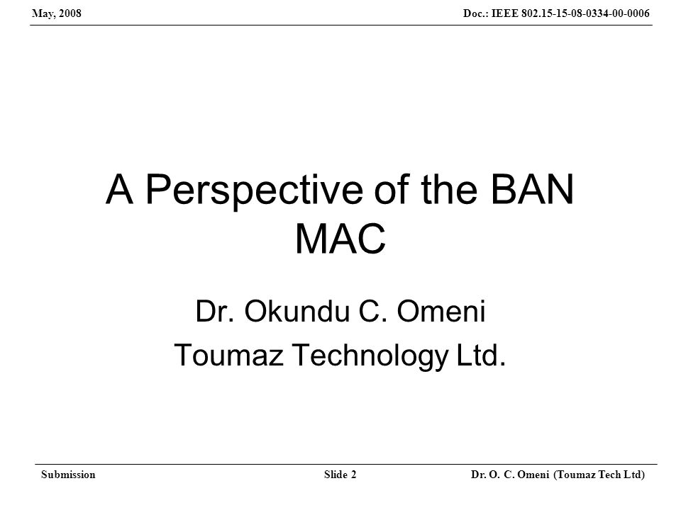 Doc.: IEEE 802.15-15-08-0334-00-0006 May, 2008 SubmissionSlide 2 Dr. O. C. Omeni (Toumaz Tech Ltd) A Perspective of the BAN MAC Dr. Okundu C. Omeni To