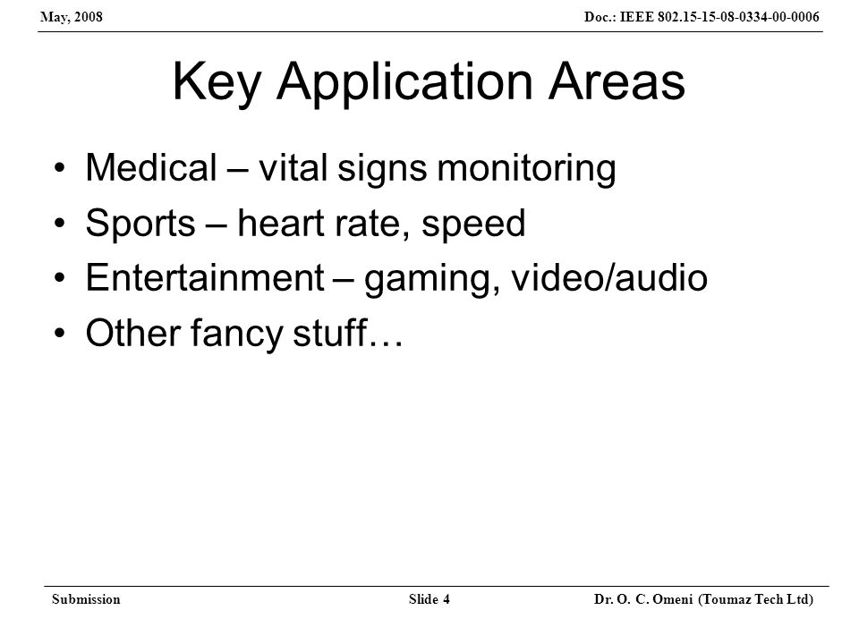 Doc.: IEEE 802.15-15-08-0334-00-0006 May, 2008 SubmissionSlide 4 Dr. O. C. Omeni (Toumaz Tech Ltd) Key Application Areas Medical – vital signs monitor