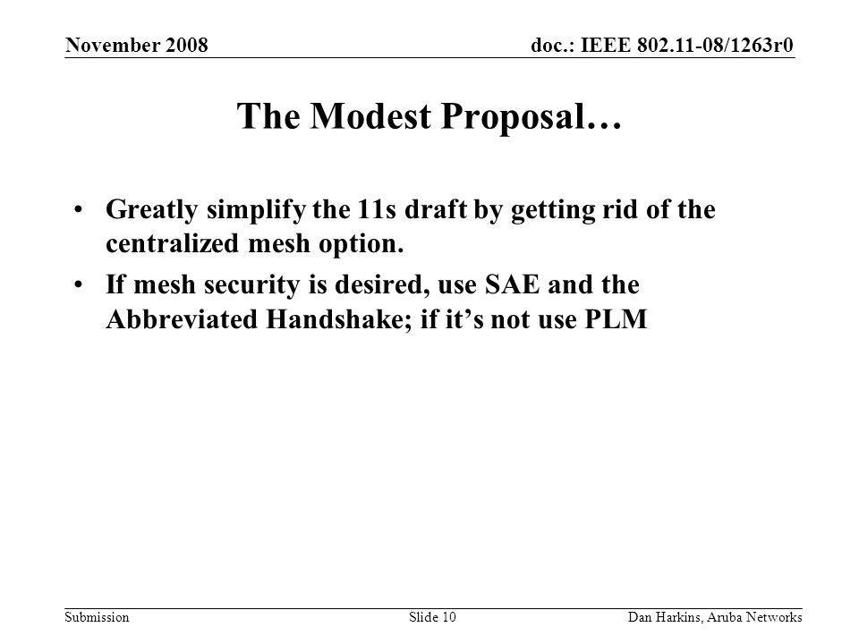 doc.: IEEE /1263r0 Submission November 2008 Dan Harkins, Aruba NetworksSlide 10 The Modest Proposal… Greatly simplify the 11s draft by getting rid of the centralized mesh option.