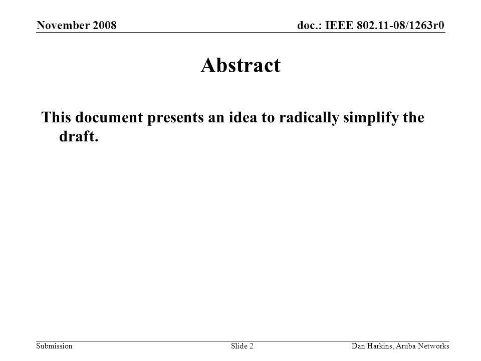 doc.: IEEE /1263r0 Submission November 2008 Dan Harkins, Aruba NetworksSlide 2 Abstract This document presents an idea to radically simplify the draft.