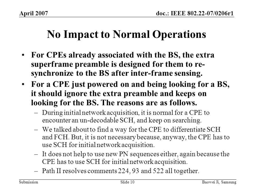 doc.: IEEE /0206r1 Submission April 2007 Baowei Ji, SamsungSlide 10 No Impact to Normal Operations For CPEs already associated with the BS, the extra superframe preamble is designed for them to re- synchronize to the BS after inter-frame sensing.