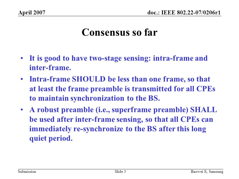 doc.: IEEE /0206r1 Submission April 2007 Baowei Ji, SamsungSlide 3 Consensus so far It is good to have two-stage sensing: intra-frame and inter-frame.