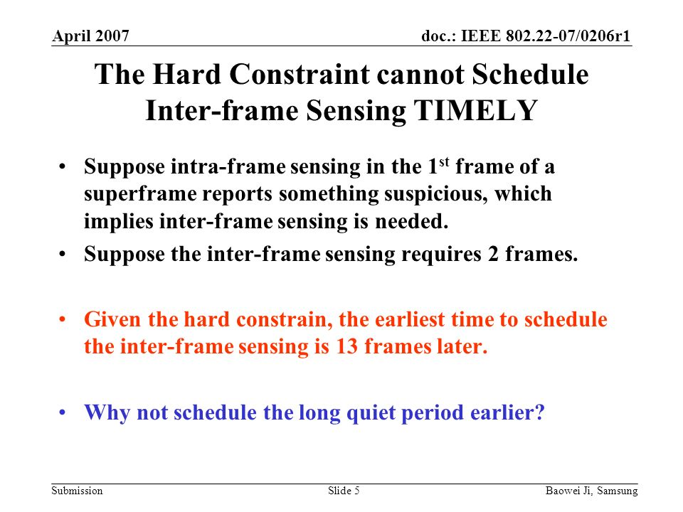 doc.: IEEE 802.22-07/0206r1 Submission April 2007 Baowei Ji, SamsungSlide 5 The Hard Constraint cannot Schedule Inter-frame Sensing TIMELY Suppose intra-frame sensing in the 1 st frame of a superframe reports something suspicious, which implies inter-frame sensing is needed.