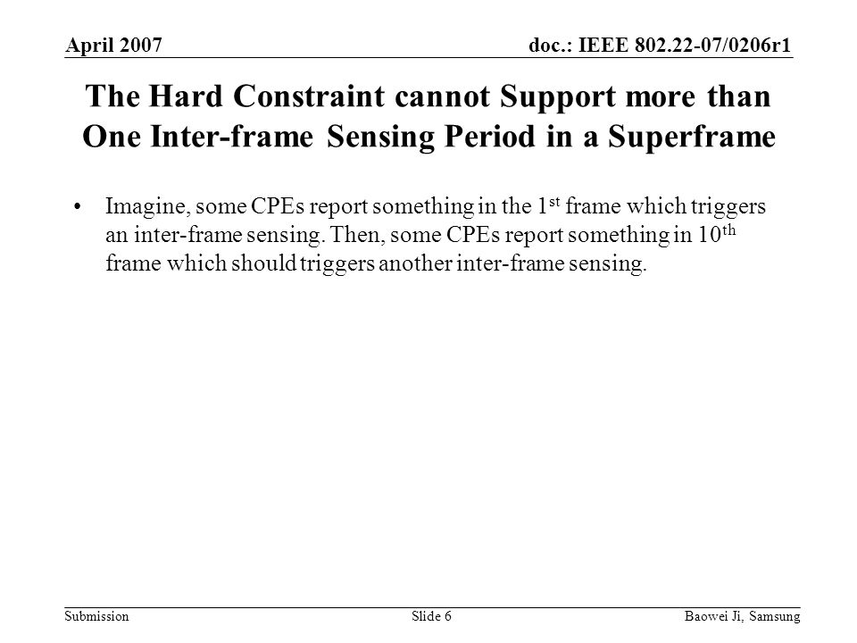 doc.: IEEE 802.22-07/0206r1 Submission April 2007 Baowei Ji, SamsungSlide 6 The Hard Constraint cannot Support more than One Inter-frame Sensing Period in a Superframe Imagine, some CPEs report something in the 1 st frame which triggers an inter-frame sensing.