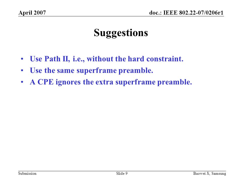 doc.: IEEE 802.22-07/0206r1 Submission April 2007 Baowei Ji, SamsungSlide 9 Suggestions Use Path II, i.e., without the hard constraint.