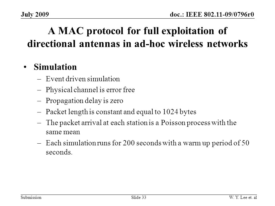 doc.: IEEE 802.11-09/0796r0 Submission A MAC protocol for full exploitation of directional antennas in ad-hoc wireless networks Simulation –Event driven simulation –Physical channel is error free –Propagation delay is zero –Packet length is constant and equal to 1024 bytes –The packet arrival at each station is a Poisson process with the same mean –Each simulation runs for 200 seconds with a warm up period of 50 seconds.