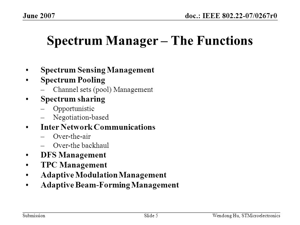 doc.: IEEE /0267r0 Submission June 2007 Wendong Hu, STMicroelectronicsSlide 5 Spectrum Manager – The Functions Spectrum Sensing Management Spectrum Pooling –Channel sets (pool) Management Spectrum sharing –Opportunistic –Negotiation-based Inter Network Communications –Over-the-air –Over-the backhaul DFS Management TPC Management Adaptive Modulation Management Adaptive Beam-Forming Management