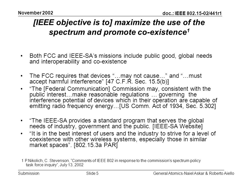 doc.: IEEE /441r1 Submission November 2002 General Atomics-Naiel Askar & Roberto AielloSlide 5 [IEEE objective is to] maximize the use of the spectrum and promote co-existence 1 Both FCC and IEEE-SAs missions include public good, global needs and interoperability and co-existence The FCC requires that devices …may not cause… and …must accept harmful interference [47 C.F.R.