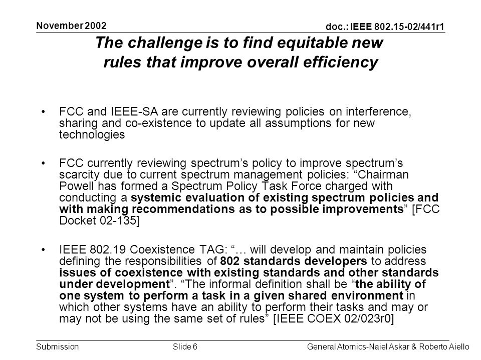 doc.: IEEE 802.15-02/441r1 Submission November 2002 General Atomics-Naiel Askar & Roberto AielloSlide 7 Both FCCs and IEEEs goal is to increase global efficiency –Maximize network capacity –Maximize spectral efficiency –Maximize economic efficiency New users and incumbent users should equally bear the responsibility for adopting technologies designed to maximize the use of the spectrum and promote coexistence [Nikolich, 2002] Rather than simply saying your transmitter cannot exceed a certain power, we instead would utilize receiver standards and new technologies to ensure that communication occurs without interference, and that the spectrum resource is fully utilized.
