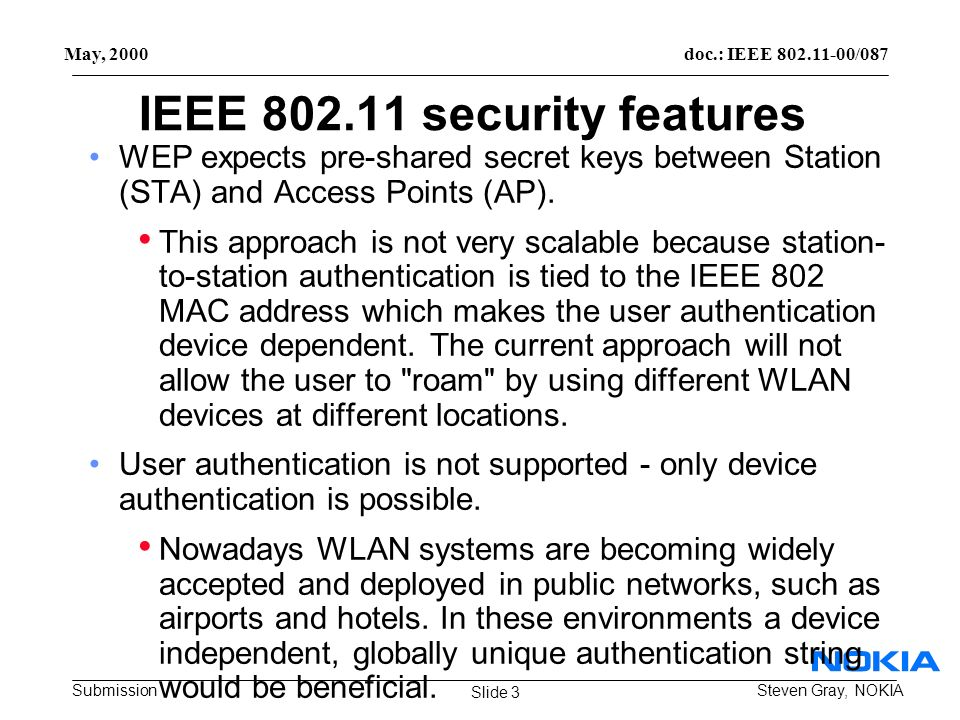 doc.: IEEE 802.11-00/087 Submission May, 2000 Steven Gray, NOKIA IEEE 802.11 security features WEP expects pre-shared secret keys between Station (STA