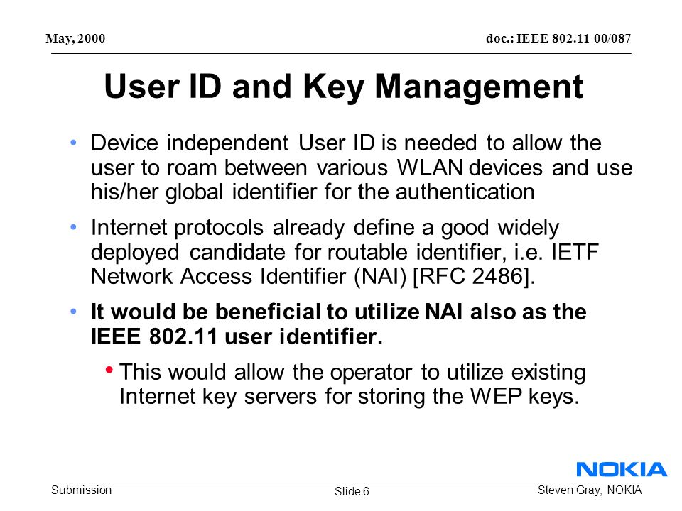 doc.: IEEE /087 Submission May, 2000 Steven Gray, NOKIA User ID and Key Management Device independent User ID is needed to allow the user to roam between various WLAN devices and use his/her global identifier for the authentication Internet protocols already define a good widely deployed candidate for routable identifier, i.e.