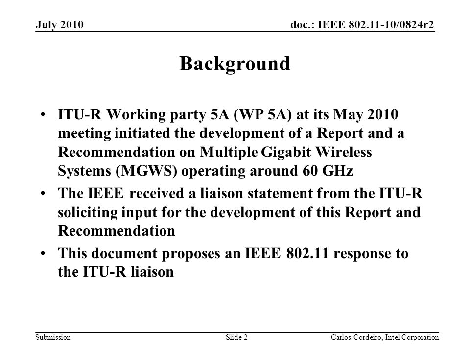 doc.: IEEE 802.11-10/0824r2 Submission Background ITU-R Working party 5A (WP 5A) at its May 2010 meeting initiated the development of a Report and a Recommendation on Multiple Gigabit Wireless Systems (MGWS) operating around 60 GHz The IEEE received a liaison statement from the ITU-R soliciting input for the development of this Report and Recommendation This document proposes an IEEE 802.11 response to the ITU-R liaison Slide 2 July 2010 Carlos Cordeiro, Intel Corporation
