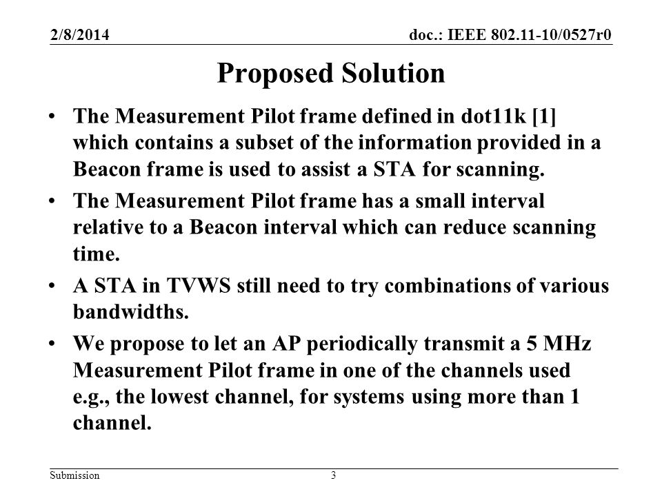 doc.: IEEE 802.11-10/0527r0 Submission Proposed Solution The Measurement Pilot frame defined in dot11k [1] which contains a subset of the information provided in a Beacon frame is used to assist a STA for scanning.