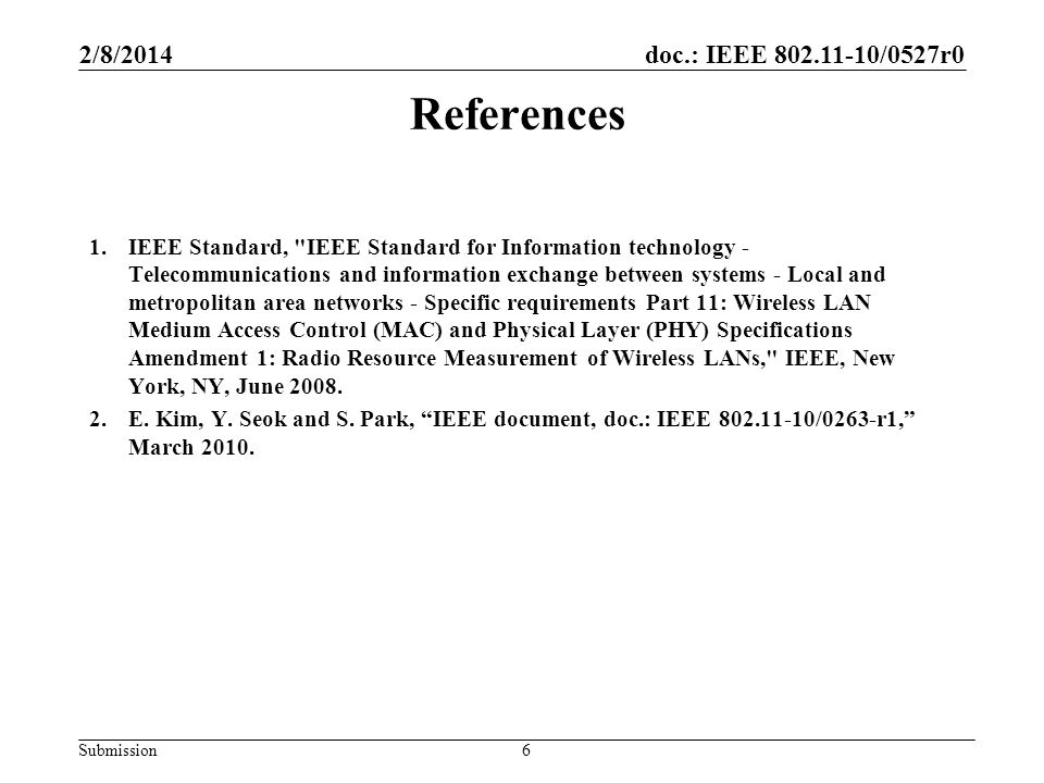 doc.: IEEE 802.11-10/0527r0 Submission References 1.IEEE Standard, IEEE Standard for Information technology - Telecommunications and information exchange between systems - Local and metropolitan area networks - Specific requirements Part 11: Wireless LAN Medium Access Control (MAC) and Physical Layer (PHY) Specifications Amendment 1: Radio Resource Measurement of Wireless LANs, IEEE, New York, NY, June 2008.