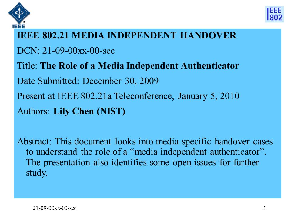 1 IEEE MEDIA INDEPENDENT HANDOVER DCN: xx-00-sec Title: The Role of a Media Independent Authenticator Date Submitted: December 30, 2009 Present at IEEE a Teleconference, January 5, 2010 Authors: Lily Chen (NIST) Abstract: This document looks into media specific handover cases to understand the role of a media independent authenticator.