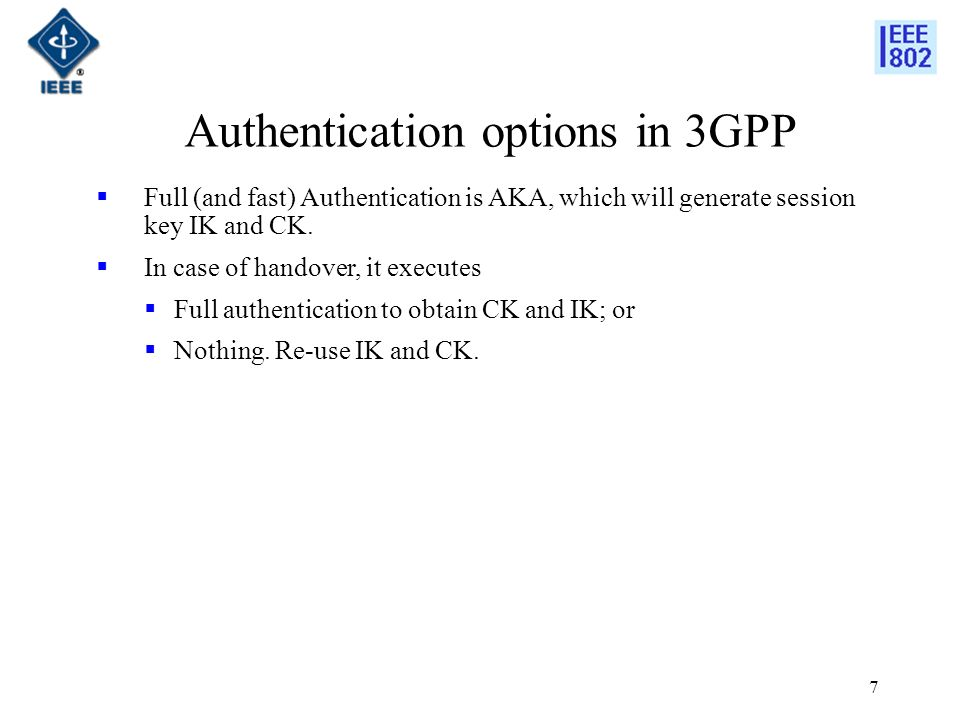 7 Authentication options in 3GPP Full (and fast) Authentication is AKA, which will generate session key IK and CK.