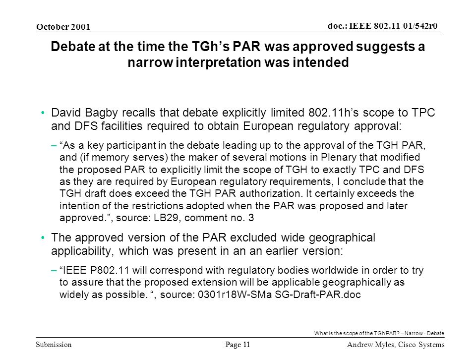 Submission Page 11 October 2001 doc.: IEEE 802.11-01/542r0 Andrew Myles, Cisco Systems Debate at the time the TGhs PAR was approved suggests a narrow interpretation was intended David Bagby recalls that debate explicitly limited 802.11hs scope to TPC and DFS facilities required to obtain European regulatory approval: –As a key participant in the debate leading up to the approval of the TGH PAR, and (if memory serves) the maker of several motions in Plenary that modified the proposed PAR to explicitly limit the scope of TGH to exactly TPC and DFS as they are required by European regulatory requirements, I conclude that the TGH draft does exceed the TGH PAR authorization.