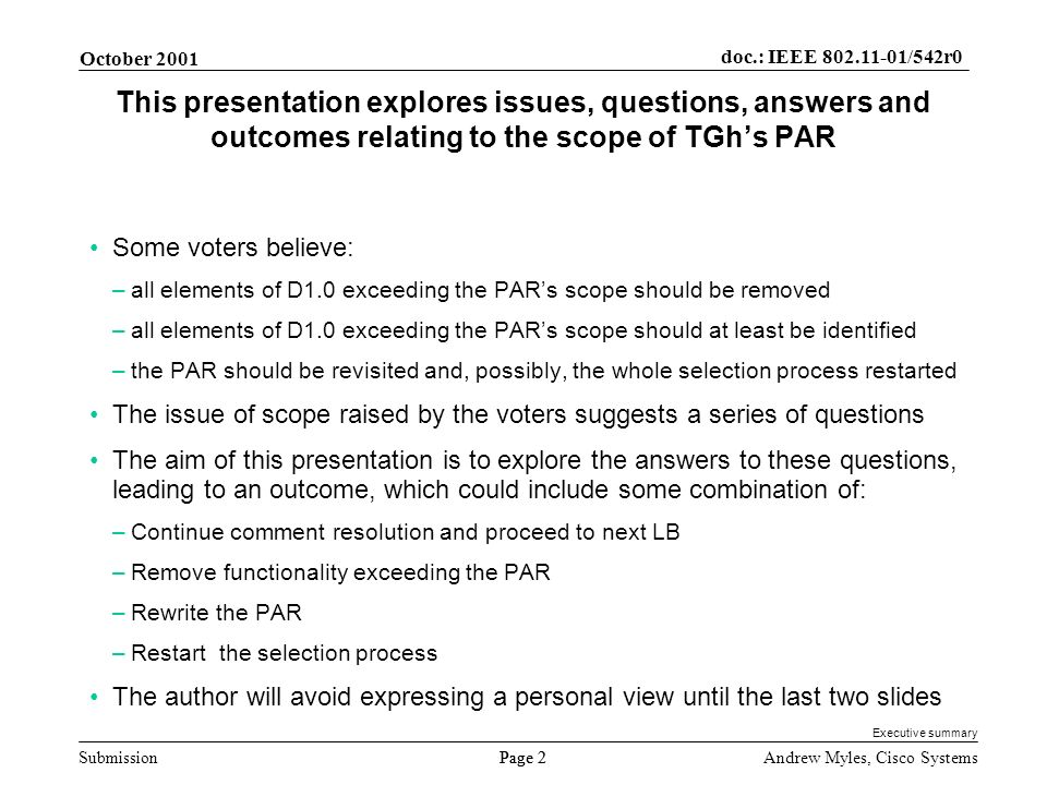 Submission Page 2 October 2001 doc.: IEEE 802.11-01/542r0 Andrew Myles, Cisco Systems This presentation explores issues, questions, answers and outcomes relating to the scope of TGhs PAR Some voters believe: –all elements of D1.0 exceeding the PARs scope should be removed –all elements of D1.0 exceeding the PARs scope should at least be identified –the PAR should be revisited and, possibly, the whole selection process restarted The issue of scope raised by the voters suggests a series of questions The aim of this presentation is to explore the answers to these questions, leading to an outcome, which could include some combination of: –Continue comment resolution and proceed to next LB –Remove functionality exceeding the PAR –Rewrite the PAR –Restart the selection process The author will avoid expressing a personal view until the last two slides Executive summary
