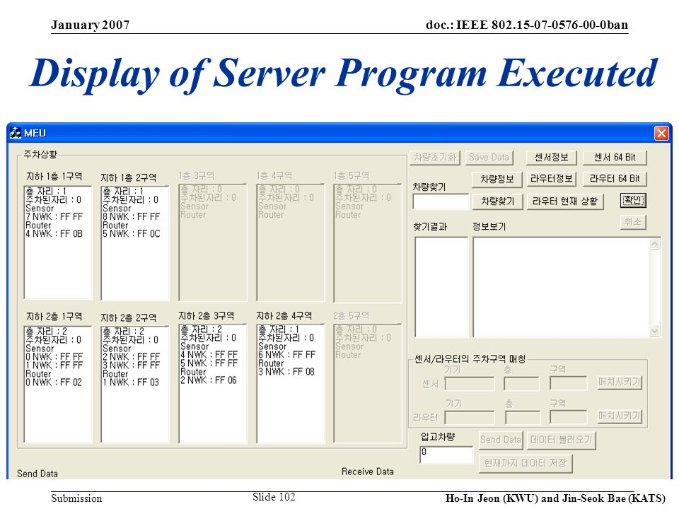 doc.: IEEE 802.15-07-0576-00-0ban Submission January 2007 Ho-In Jeon (KWU) and Jin-Seok Bae (KATS) Slide 102 Display of Server Program Executed