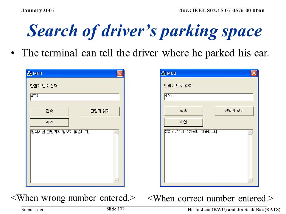 doc.: IEEE 802.15-07-0576-00-0ban Submission January 2007 Ho-In Jeon (KWU) and Jin-Seok Bae (KATS) Slide 107 Search of drivers parking space The terminal can tell the driver where he parked his car.
