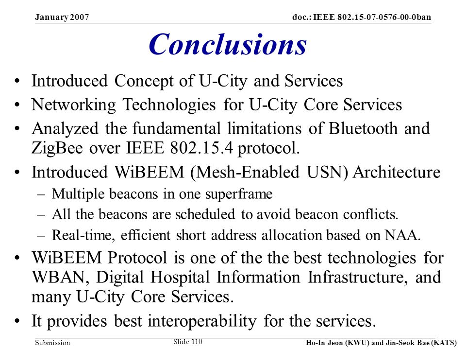 doc.: IEEE 802.15-07-0576-00-0ban Submission January 2007 Ho-In Jeon (KWU) and Jin-Seok Bae (KATS) Slide 110 Conclusions Introduced Concept of U-City and Services Networking Technologies for U-City Core Services Analyzed the fundamental limitations of Bluetooth and ZigBee over IEEE 802.15.4 protocol.